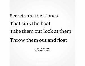 four lines from a Lemn Sissay poem: Secrets are the stones / That sink the boat / Take them out look at them / Throw them. out and float